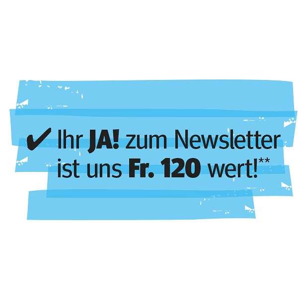 Ihr JA! zum Newsletter ist uns Fr. 100 wert!**